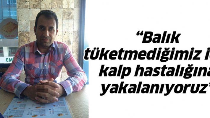 """""""BALIK TÜKETMEDİĞİMİZ İÇİN KALP HASTALIĞINA YAKALANIYORUZ"""""""