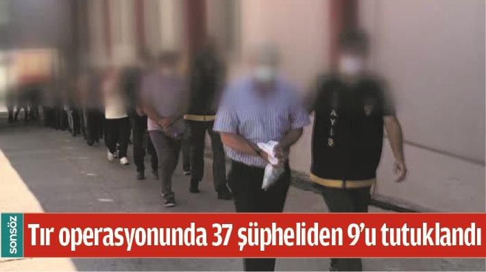 37 ŞÜPHELİDEN 9'U TUTUKLANDI