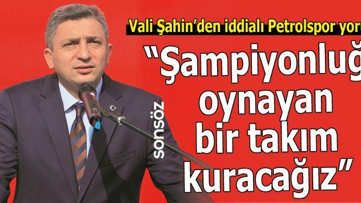 VALİ ŞAHİN'DEN İDDİALI PETROLSPOR YORUMU