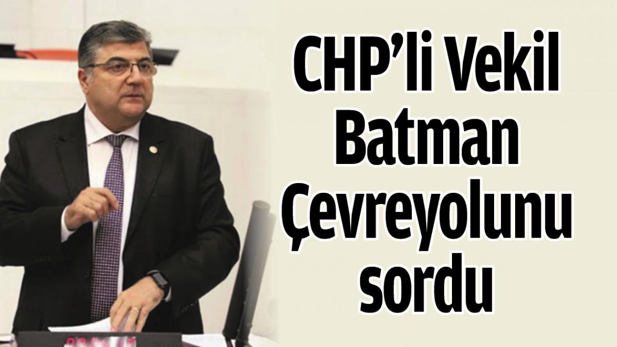 CHP'Lİ VEKİL BATMAN ÇEVREYOLUNU SORDU
