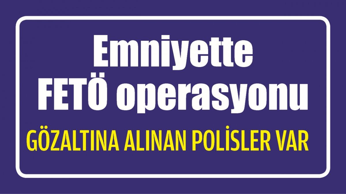 EMNİYETTE FETÖ OPERASYONU