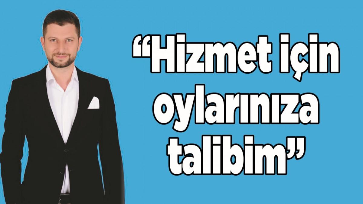 """""""HİZMET İÇİN OYLARINIZA TALİBİM"""""""