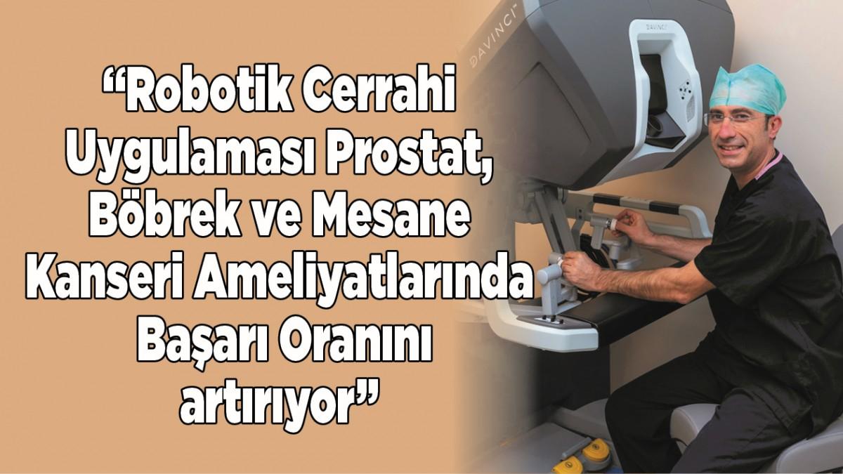 """""""Robotik Cerrahi Uygulaması Prostat, Böbrek ve Mesane Kanseri Ameliyatlarında Başarı Oranını Artırıyor"""""""