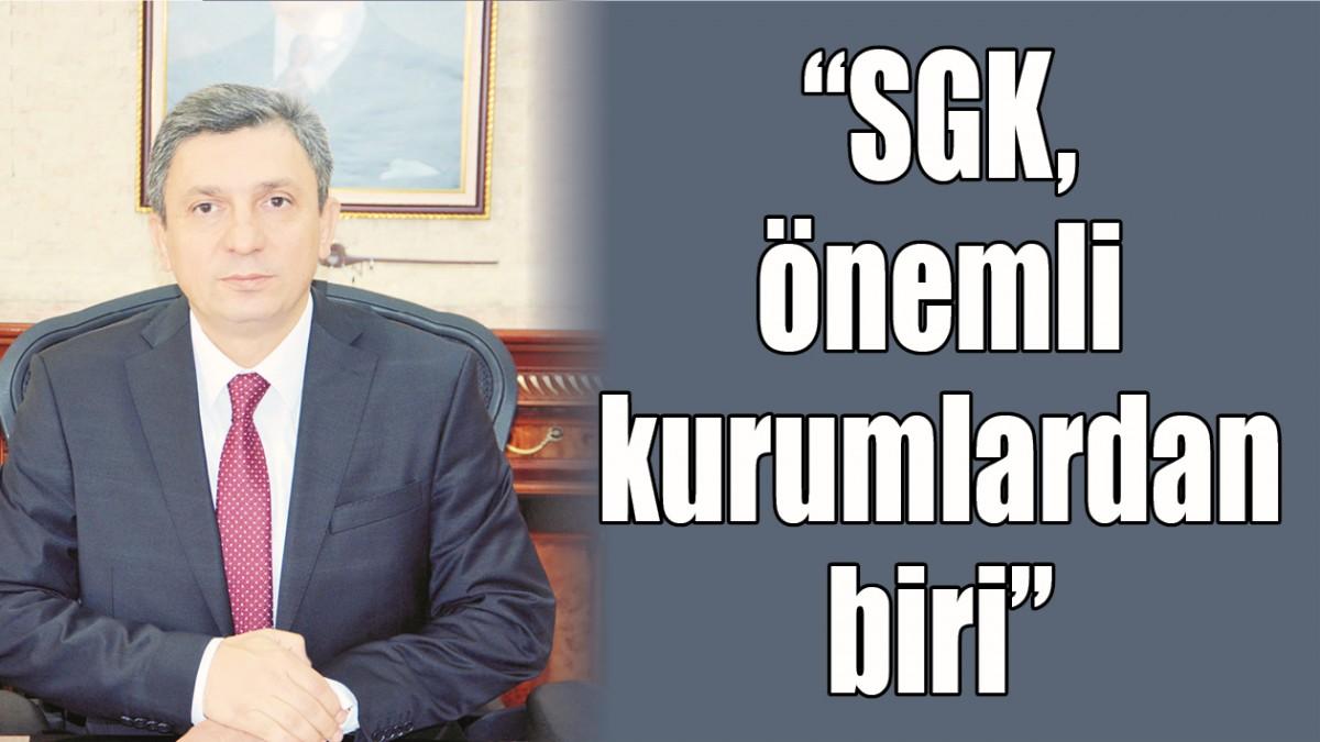 """""""SGK, ÖNEMLİ KURUMLARDAN BİRİ"""""""