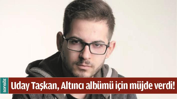 UDAY TAŞKAN, ALTINCI ALBÜMÜ İÇİN MÜJDE VERDİ!