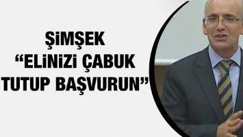"""ŞİMŞEK """"ELİNİZİ ÇABUK TUTUP BAŞVURUN"""""""