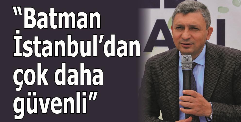 """""""BATMAN, İSTANBUL'DAN ÇOK DAHA GÜVENLİ"""""""