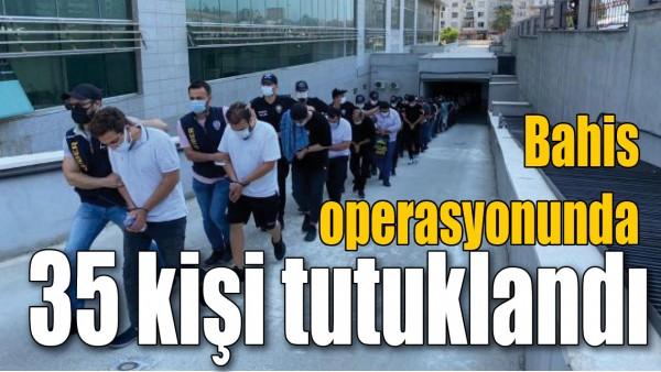BAHİS OPERASYONUNDA 35 KİŞİ TUTUKLANDI