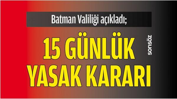 BATMAN VALİLİĞİ AÇIKLADI; 15 GÜNLÜK YASAK KARARI
