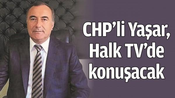 CHP'Lİ YAŞAR, HALK TV'DE KONUŞACAK