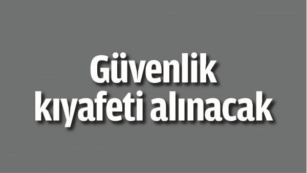 GÜVENLİK KIYAFETİ ALINACAK