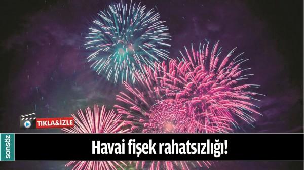 HAVAİ FİŞEK RAHATSIZLIĞI!