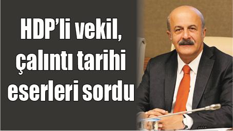 HDP'Lİ VEKİL, ÇALINTI TARİHİ ESERLERİ SORDU