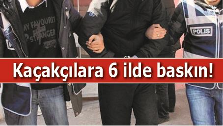 KAÇAKÇILARA 6 İLDE BASKIN!