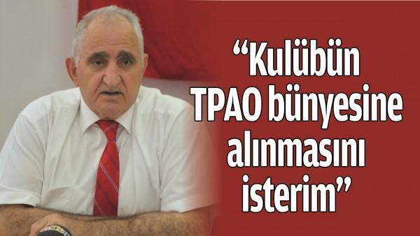 """""""KULÜBÜN TPAO BÜNYESİNE ALINMASINI İSTERİM"""""""