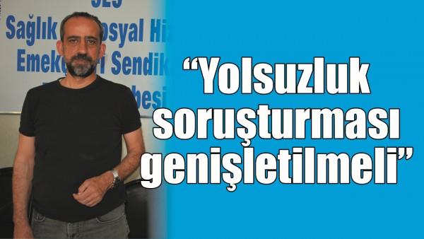 """""""YOLSUZLUK SORUŞTURMASI GENİŞLETİLMELİ"""""""